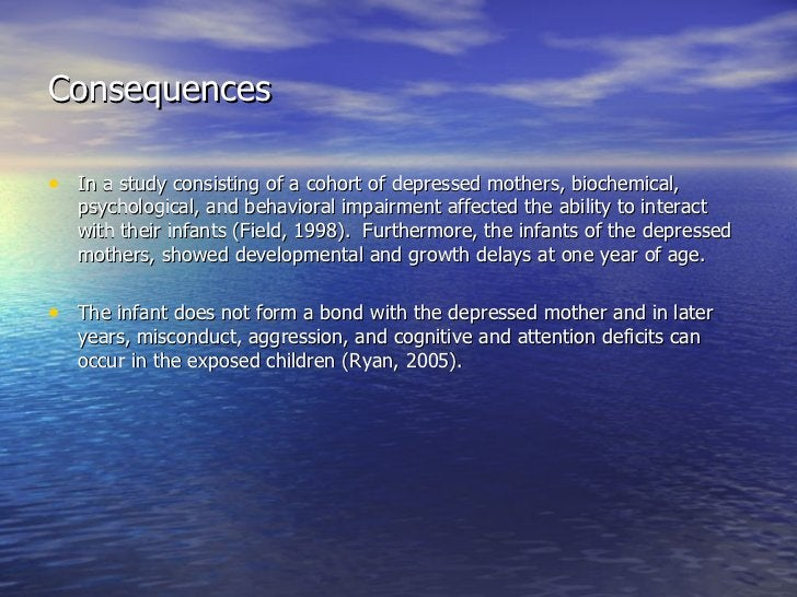 Consequences <ul><li>In a study consisting of a cohort of depressed mothers, biochemical, psychological, and behavioral im...