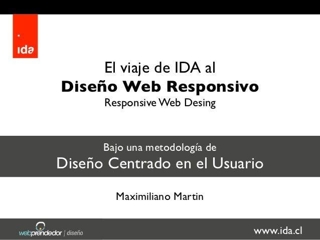 El viaje de IDA alDiseño Web Responsivo      Responsive Web Desing      Bajo una metodología deDiseño Centrado en el Usuar...