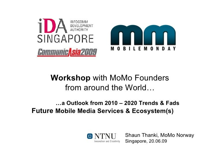 Workshop with MoMo Founders         from around the World…        …a Outlook from 2010 – 2020 Trends & Fads Future Mobile ...
