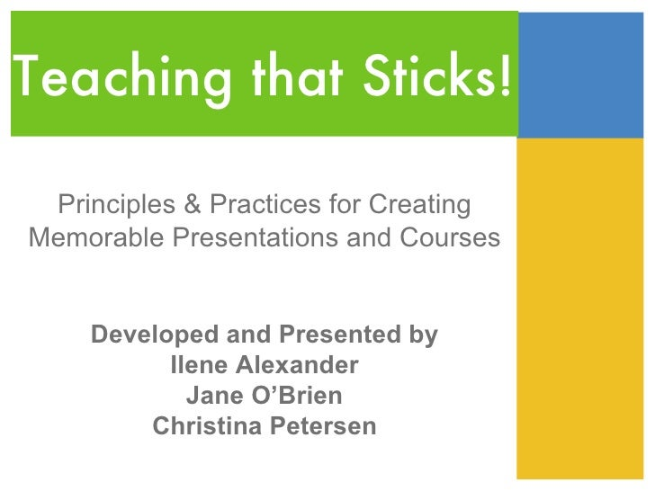 Teaching that Sticks! Principles & Practices for CreatingMemorable Presentations and Courses    Developed and Presented by...