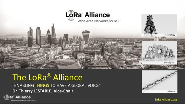 """LoRa-Alliance.org  The LoRa Alliance """"ENABLING THINGS TO HAVE A GLOBAL VOICE"""" Dr. Thierry LESTABLE, Vice-Chair"""