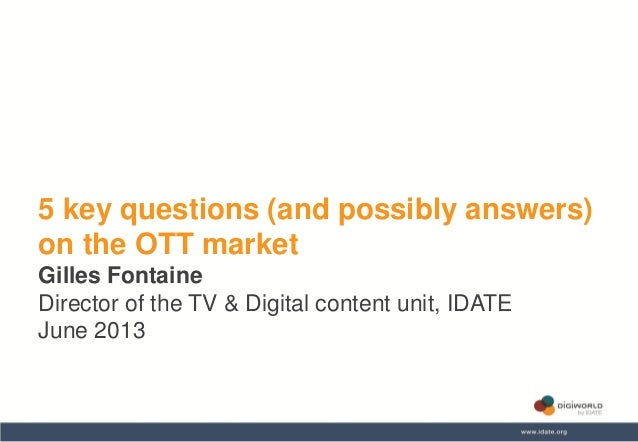 5 key questions (and possibly answers) on the OTT market Gilles Fontaine Director of the TV & Digital content unit, IDATE ...