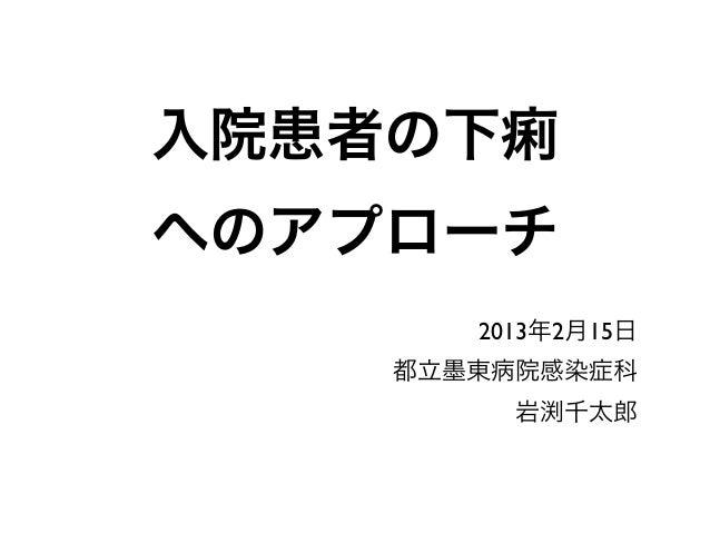 入院患者の下痢へのアプローチ       2013年2月15日    都立墨東病院感染症科         岩渕千太郎