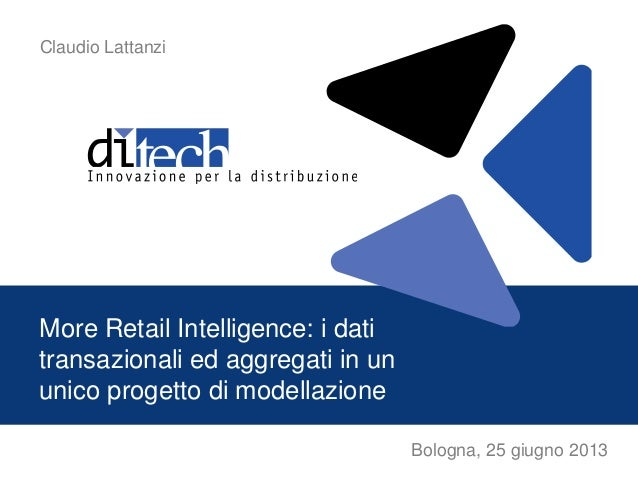 Bologna, 25 giugno 2013More Retail Intelligence: i datitransazionali ed aggregati in ununico progetto di modellazioneClaud...