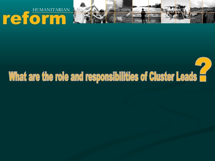 reform HUMANITARIAN What are the role and responsibilities of Cluster Leads ?