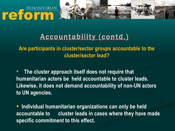 reform HUMANITARIAN Accountability (contd.) <ul><li>The cluster approach itself does not require that humanitarian actors ...