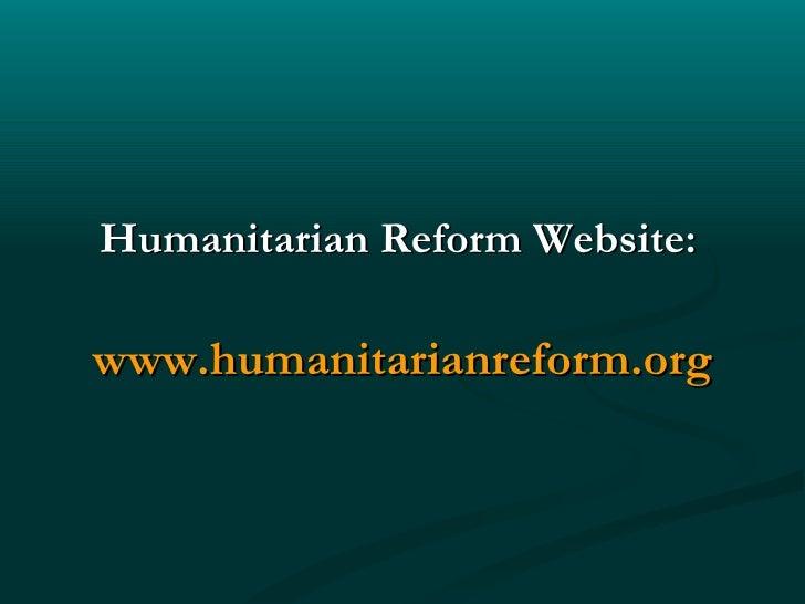 <ul><li>Humanitarian Reform Website:   </li></ul><ul><li>www.humanitarianreform.org </li></ul>