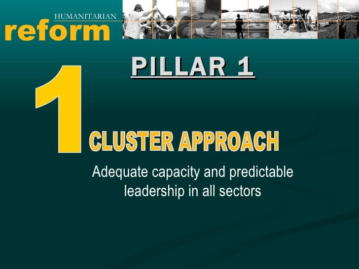 reform HUMANITARIAN PILLAR 1 Adequate capacity and predictable leadership in all sectors 1 CLUSTER APPROACH
