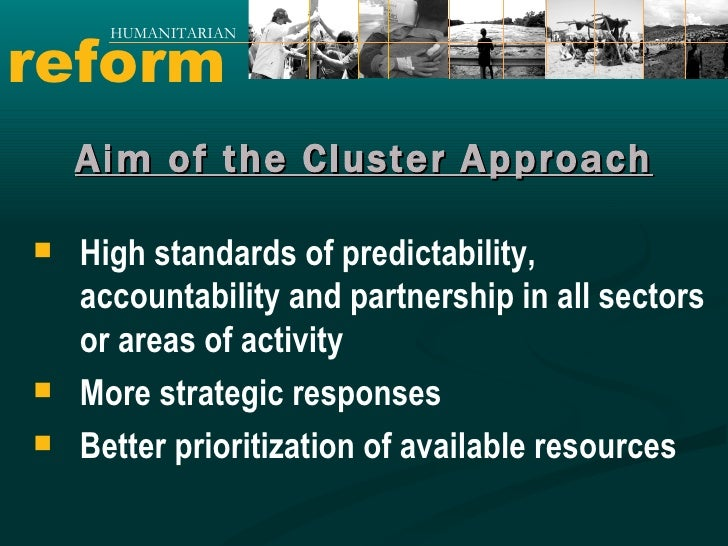 reform HUMANITARIAN Aim of the Cluster Approach <ul><li>High standards of predictability, accountability and partnership i...