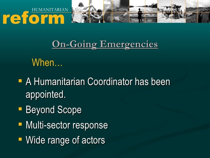 reform HUMANITARIAN On-Going Emergencies <ul><li>A Humanitarian Coordinator has been appointed. </li></ul><ul><li>Beyond S...