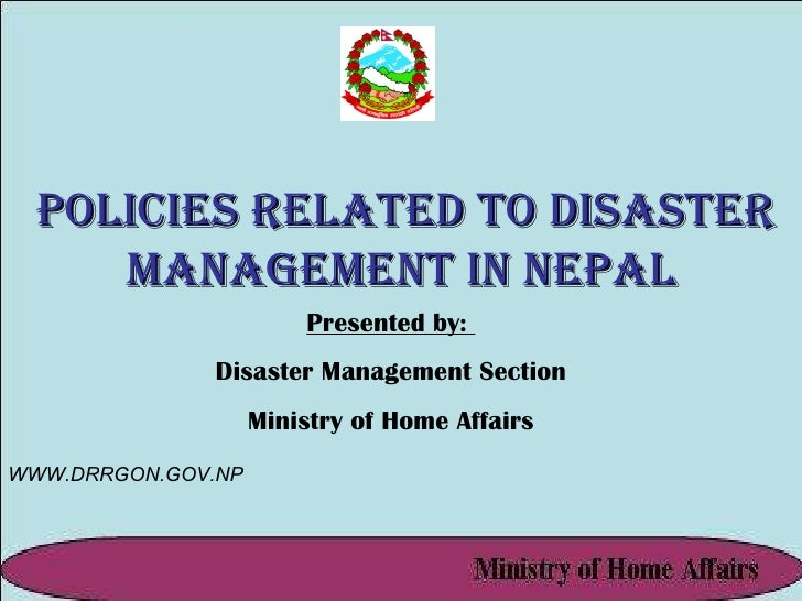 Policies Related to Disaster Management in Nepal Presented by:  Disaster Management Section Ministry of Home Affairs WWW.D...