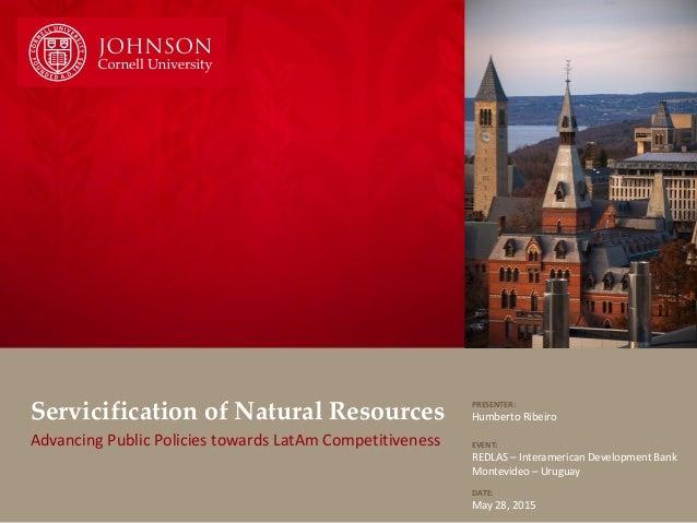 Servicification of Natural Resources Advancing Public Policies towards LatAm Competitiveness PRESENTER: Humberto Ribeiro E...