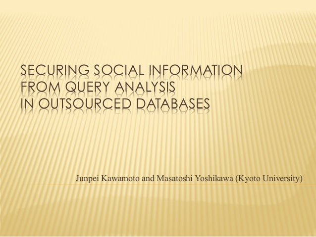 SECURING SOCIAL INFORMATION FROM QUERY ANALYSIS IN OUTSOURCED DATABASES  Junpei Kawamoto and Masatoshi Yoshikawa (Kyoto U...