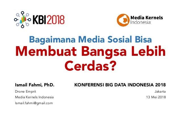 Bagaimana Media Sosial Bisa Membuat Bangsa Lebih Cerdas? Ismail Fahmi, PhD. Drone Emprit Media Kernels Indonesia Ismail.fa...