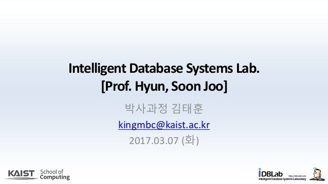 Intelligent Database Systems Lab. [Prof. Hyun, Soon Joo] 박사과정 김태훈 kingmbc@kaist.ac.kr 2017.03.07 (화)