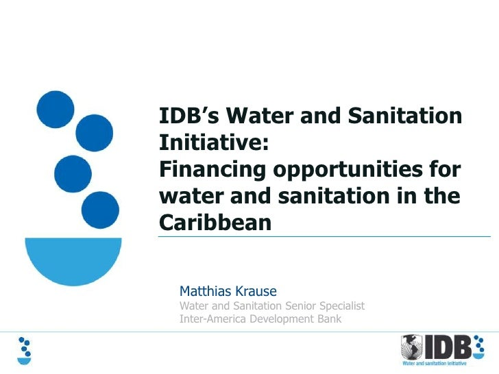 IDB's Water and SanitationInitiative:Financing opportunities forwater and sanitation in theCaribbean Matthias Krause Water...