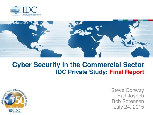 Cyber Security in the Commercial Sector IDC Private Study: Final Report Steve Conway Earl Joseph Bob Sorensen July 24, 2015