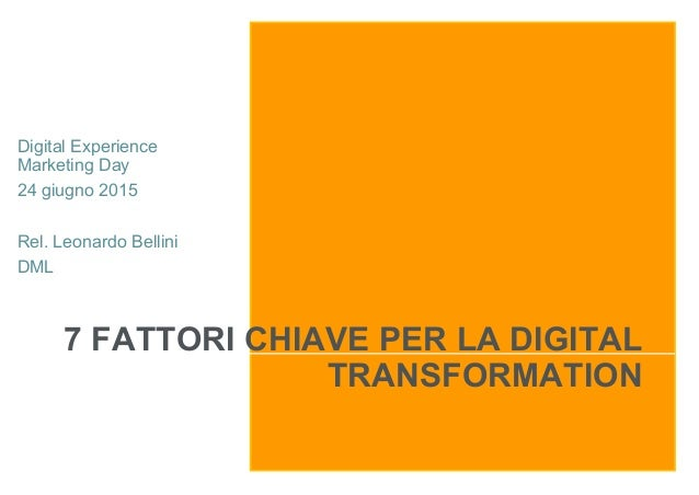 7 FATTORI CHIAVE PER LA DIGITAL TRANSFORMATION Digital Experience Marketing Day 24 giugno 2015 Rel. Leonardo Bellini DML