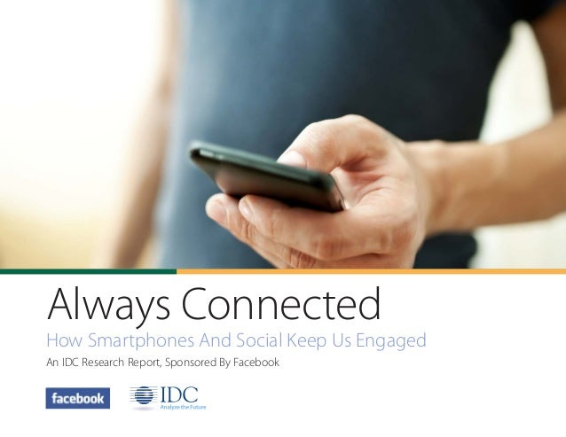 Always ConnectedHow Smartphones And Social Keep Us EngagedAn IDC Research Report, Sponsored By Facebook
