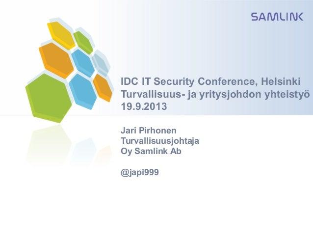 IDC IT Security Conference, Helsinki Turvallisuus- ja yritysjohdon yhteistyö 19.9.2013 Jari Pirhonen Turvallisuusjohtaja O...