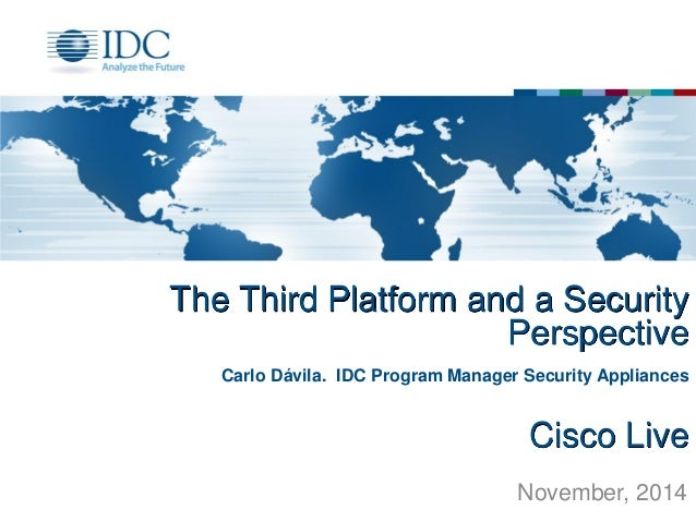 The Third Platform and a Security Perspective  Cisco Live  Carlo Dávila. IDC Program Manager Security Appliances  November...