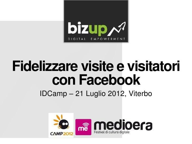 Fidelizzare visite e visitatori       con Facebook     IDCamp – 21 Luglio 2012, Viterbo