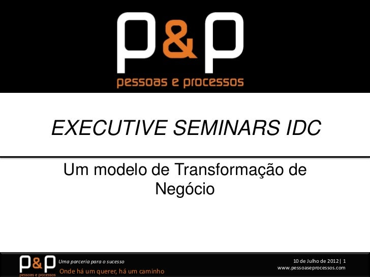 EXECUTIVE SEMINARS IDC Um modelo de Transformação de           NegócioUma parceria para o sucesso             10 de Julho ...