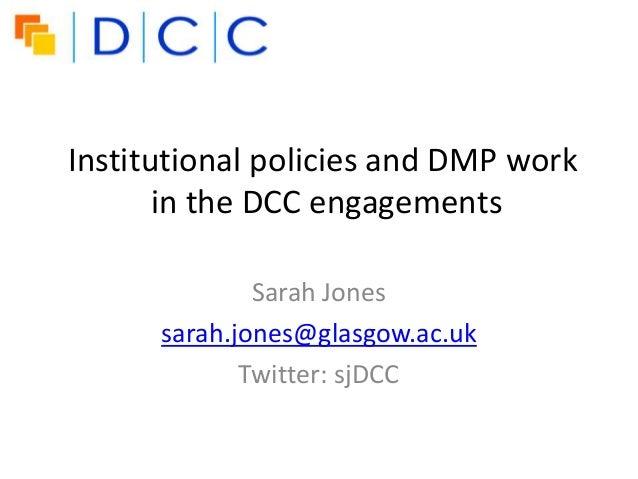 Institutional policies and DMP work       in the DCC engagements              Sarah Jones      sarah.jones@glasgow.ac.uk  ...