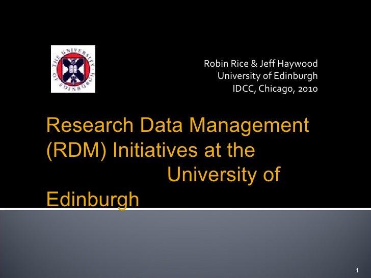 Robin Rice & Jeff Haywood University of Edinburgh IDCC, Chicago, 2010 1 Research Data Management (RDM) Initiatives at the ...
