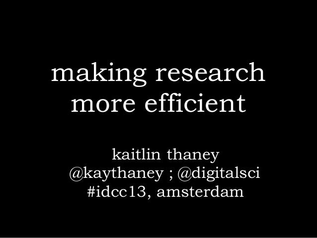 making research more efficient     kaitlin thaney @kaythaney ; @digitalsci  #idcc13, amsterdam