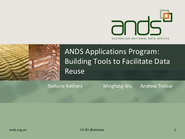 ANDS Applications Program: Building Tools to Facilitate Data Reuse Stefanie Kethers Mingfang Wu Andrew Treloar 1ands.org.a...