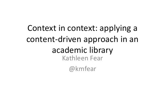 Context in context: applying a content-driven approach in an academic library Kathleen Fear @kmfear