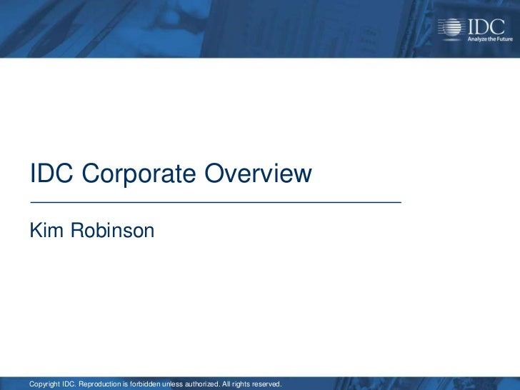 IDC Corporate OverviewKim RobinsonCopyright IDC. Reproduction is forbidden unless authorized. All rights reserved.