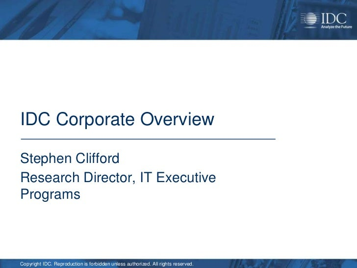 IDC Corporate OverviewStephen CliffordResearch Director, IT ExecutiveProgramsCopyright IDC. Reproduction is forbidden unle...