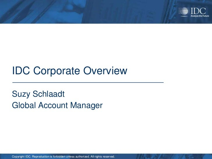 IDC Corporate OverviewSuzy SchlaadtGlobal Account ManagerCopyright IDC. Reproduction is forbidden unless authorized. All r...