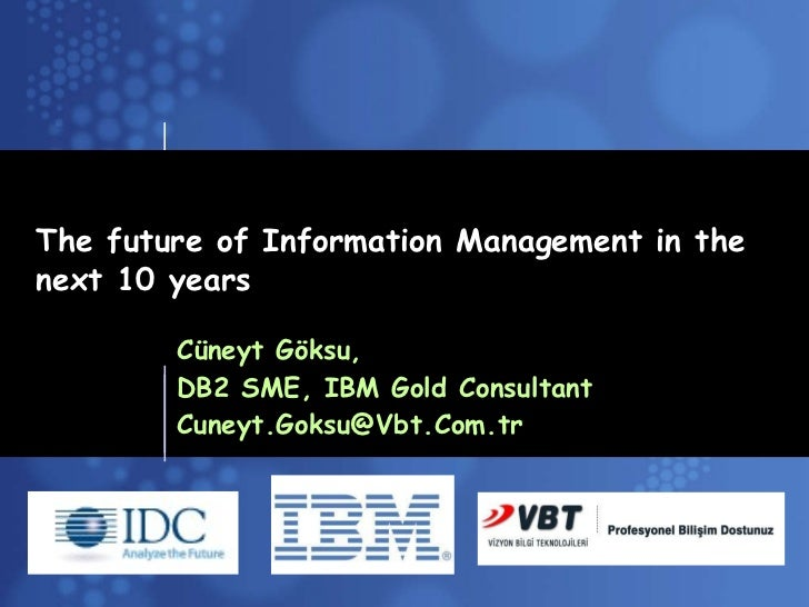 The future of Information Management in the next 10 years Cüneyt Göksu,  DB2 SME, IBM Gold Consultant [email_address]