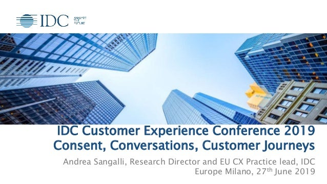 IDC Customer Experience Conference 2019 Consent, Conversations, Customer Journeys Andrea Sangalli, Research Director and E...