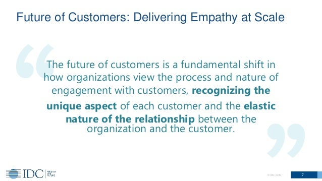 7© IDC 2019 The future of customers is a fundamental shift in how organizations view the process and nature of engagement ...