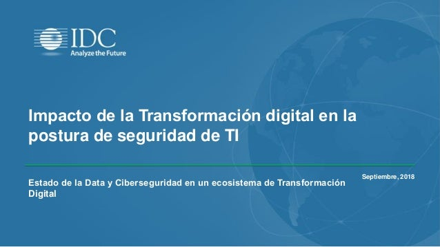 Impacto de la Transformación digital en la postura de seguridad de TI Septiembre, 2018 Estado de la Data y Ciberseguridad ...