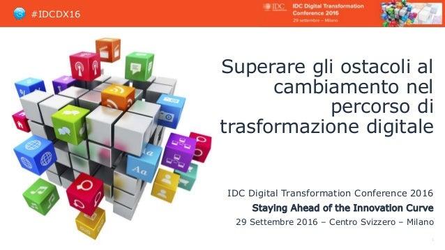 #IDCDX16 Superare gli ostacoli al cambiamento nel percorso di trasformazione digitale IDC Digital Transformation Conferenc...