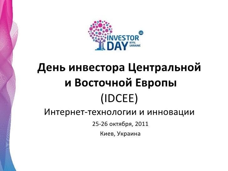 День инвестора Центральной  и Восточной Европы ( IDCEE ) Интернет-технологии и инновации 25-26  октября , 2011 Киев ,  Укр...