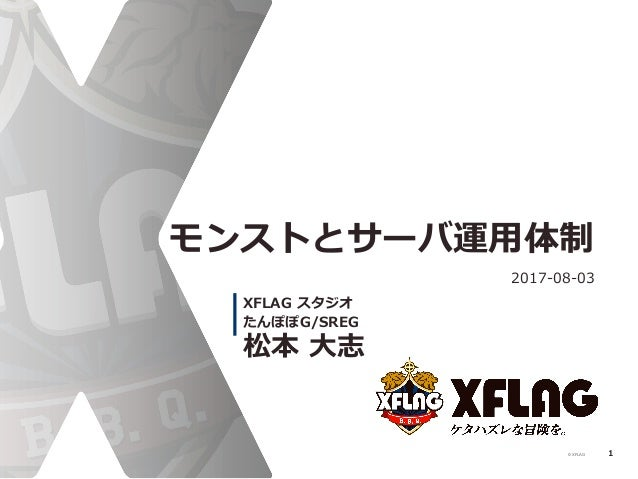 © XFLAG モンストとサーバ運⽤用体制 2017-‐‑‒08-‐‑‒03 松本 ⼤大志 XFLAG スタジオ たんぽぽG/SREG 1