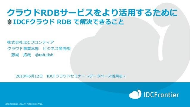 IDC Frontier Inc. All rights reserved. クラウドRDBサービスをより活用するために IDCFクラウド RDB で解決できること 2018年6月12日 IDCFクラウドセミナー ~データベース活用法~ 株式会...