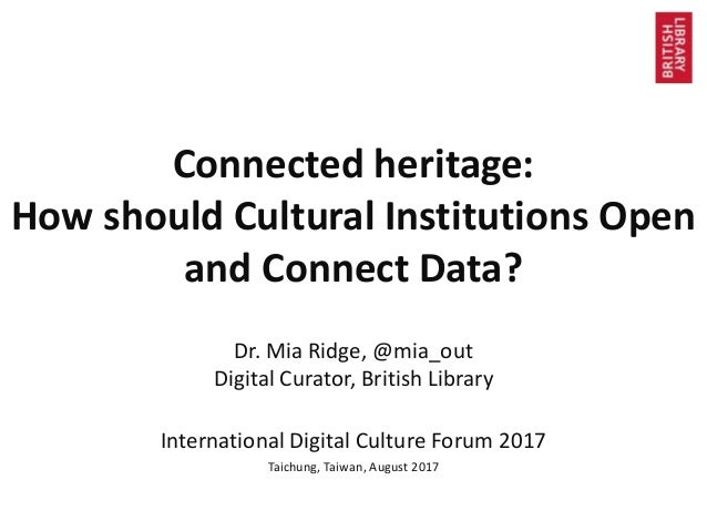 Connected heritage: How should Cultural Institutions Open and Connect Data? Dr. Mia Ridge, @mia_out Digital Curator, Briti...
