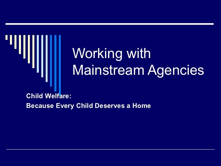 Working with            Mainstream AgenciesChild Welfare:Because Every Child Deserves a Home