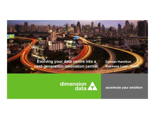 accelerate your ambition Damian Hamilton Business Lead - NGDC Evolving your data centre into a next-generation innovation ...