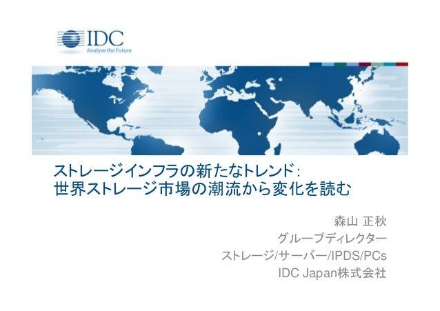 ストレージインフラの新たなトレンド: 世界ストレージ市場の潮流から変化を読む 森山 正秋 グループディレクター ストレージ/サーバー/IPDS/PCs IDC Japan株式会社
