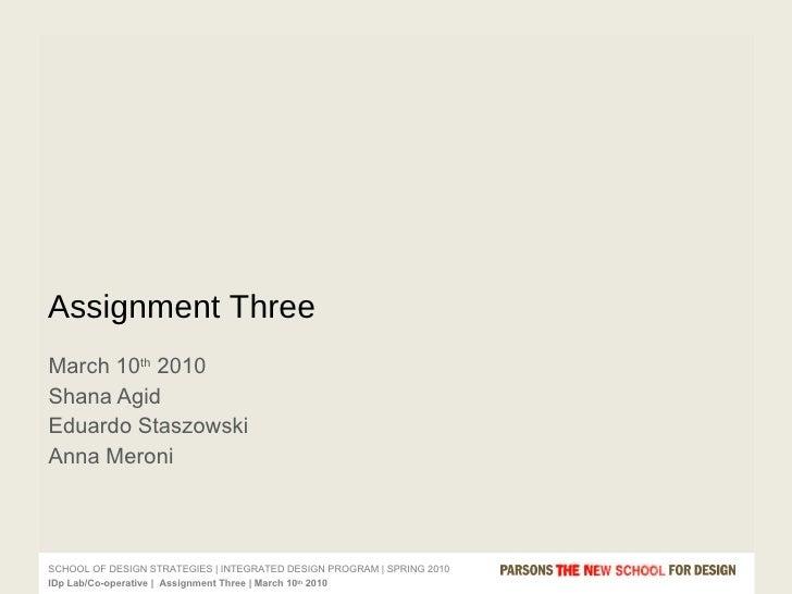 March 10 th  2010  Shana Agid Eduardo Staszowski Anna Meroni Assignment Three