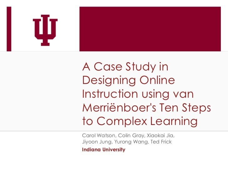 A Case Study inDesigning OnlineInstruction using vanMerriënboers Ten Stepsto Complex LearningCarol Watson, Colin Gray, Xia...