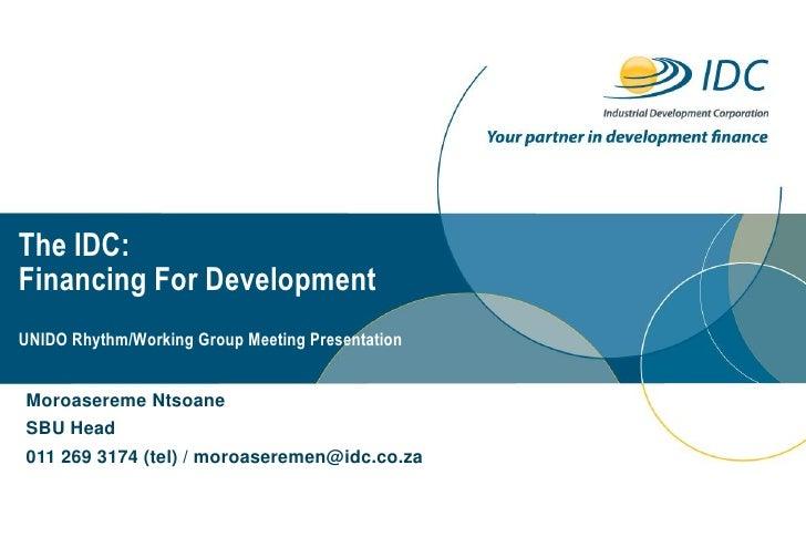 The IDC:Financing For DevelopmentUNIDO Rhythm/Working Group Meeting PresentationMoroasereme NtsoaneSBU Head011 269 3174 (t...